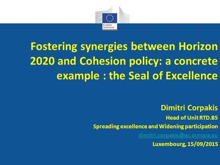 Fostering synergies between Horizon 2020 and Cohesion policy: a concrete example : the Seal of Excellence Dimitri Corpakis Head of Unit RTD.B5 Spreading.