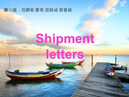 Shipment letters 第二组:范鹤聪 夏琪 屈晓诚 郭喜娟 Points for attention Letters regarding shipment are usually written for the following purposes: 1.To give shipping.