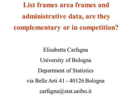 List frames area frames and administrative data, are they complementary or in competition? Elisabetta Carfagna University of Bologna Department of Statistics.