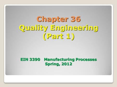 Chapter 36 Quality Engineering (Part 1) EIN 3390 Manufacturing Processes Spring, 2012.