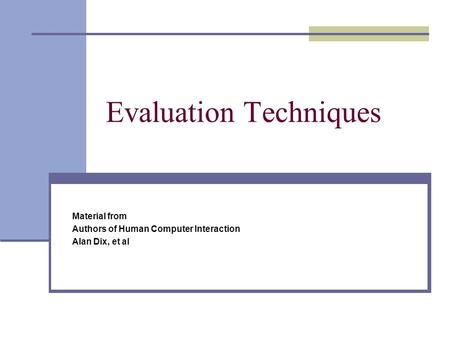 Evaluation Techniques Material from Authors of Human Computer Interaction Alan Dix, et al.