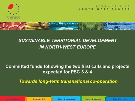 SUSTAINABLE TERRITORIAL DEVELOPMENT IN NORTH-WEST EUROPE Committed funds following the two first calls and projects expected for PSC 3 & 4 Towards long-term.