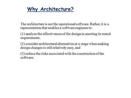 Why Architecture? The architecture is not the operational software. Rather, it is a representation that enables a software engineer to: (1) analyze the.