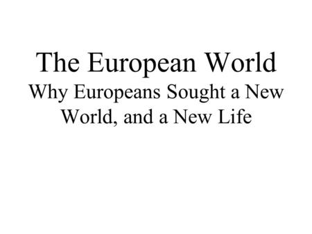 The European World Why Europeans Sought a New World, and a New Life.