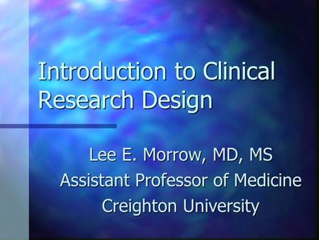Introduction to Clinical Research Design Lee E. Morrow, MD, MS Assistant Professor of Medicine Creighton University.