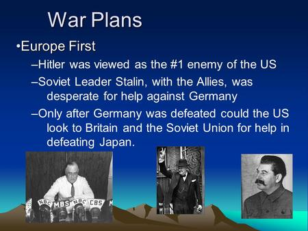 War Plans Europe FirstEurope First –Hitler was viewed as the #1 enemy of the US –Soviet Leader Stalin, with the Allies, was desperate for help against.