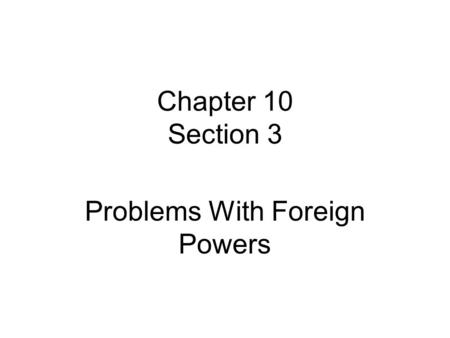 Chapter 10 Section 3 Problems With Foreign Powers.