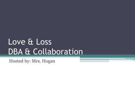 Love & Loss DBA & Collaboration Hosted by: Mrs. Hogan.