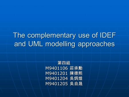 The complementary use of IDEF and UML modelling approaches 第四組 M9401106 莊承勳 M9401201 陳德熙 M9401204 吳炳煌 M9401205 吳自晟.