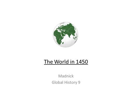 The World in 1450 Madnick Global History 9. The Basics 1.Many changes took place in the world, c. 1450 2.Biggest change: European exploration of the globe.