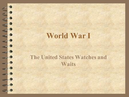 World War I The United States Watches and Waits. Causes of World War I 4 No one event or person caused the Great War. There were many factors that contributed.