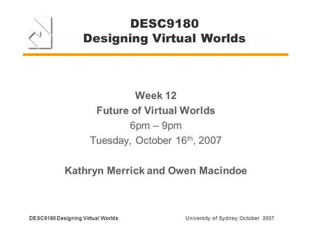 DESC9180 Designing Virtual Worlds Week 12 Future of Virtual Worlds 6pm – 9pm Tuesday, October 16 th, 2007 Kathryn Merrick and Owen Macindoe DESC9180 Designing.