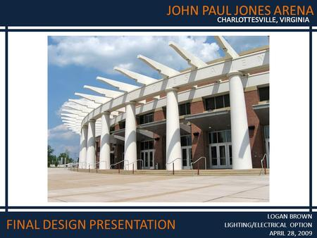 JOHN PAUL JONES ARENA CHARLOTTESVILLE, VIRGINIA JOHN PAUL JONES ARENA CHARLOTTESVILLE, VIRGINIA FINAL DESIGN PRESENTATION LOGAN BROWN LIGHTING/ELECTRICAL.