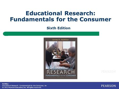 McMillan Educational Research: Fundamentals for the Consumer, 6e © 2012 Pearson Education, Inc. All rights reserved. Educational Research: Fundamentals.