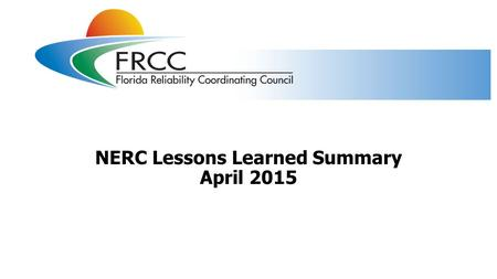NERC Lessons Learned Summary April 2015. NERC lessons learned published in April 2015 Two NERC lessons learned (LL) were published in April 2015 LL20150401.