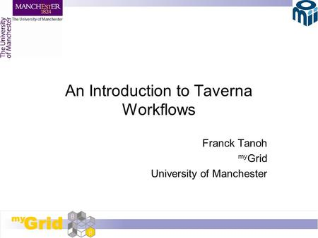 An Introduction to Taverna Workflows Franck Tanoh my Grid University of Manchester.