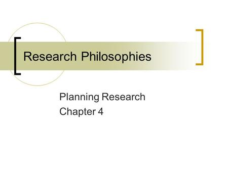 Research Philosophies Planning Research Chapter 4.