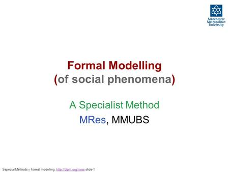 Formal Modelling (of social phenomena) A Specialist Method MRes, MMUBS Sepecial Methods – formal modelling,  slide-1–http://cfpm.org/mres.