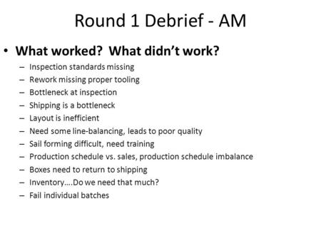 Round 1 Debrief - AM What worked? What didn't work? – Inspection standards missing – Rework missing proper tooling – Bottleneck at inspection – Shipping.