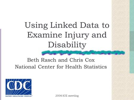 2006 ICE meeting Using Linked Data to Examine Injury and Disability Beth Rasch and Chris Cox National Center for Health Statistics.