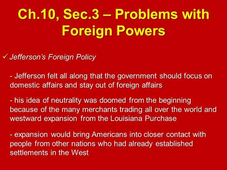 Ch.10, Sec.3 – Problems with Foreign Powers Jefferson's Foreign Policy Jefferson's Foreign Policy - Jefferson felt all along that the government should.