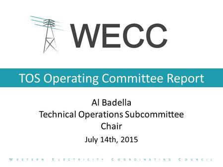TOS Operating Committee Report Al Badella Technical Operations Subcommittee Chair July 14th, 2015 W ESTERN E LECTRICITY C OORDINATING C OUNCIL.
