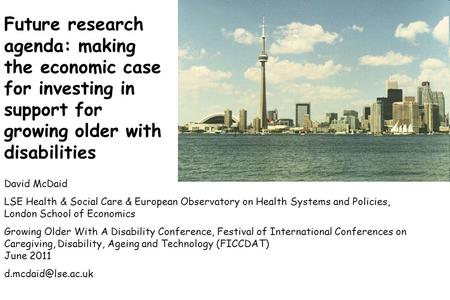 Future research agenda: making the economic case for investing in support for growing older with disabilities David McDaid LSE Health & Social Care & European.