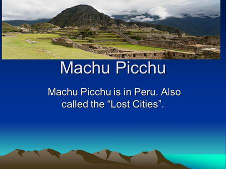 "Machu Picchu Machu Picchu is in Peru. Also called the ""Lost Cities"". Machu Picchu is in Peru. Also called the ""Lost Cities""."