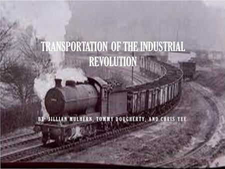BY: JILLIAN MULHERN, TOMMY DOUGHERTY, AND CHRIS YEE TRANSPORTATION OF THE INDUSTRIAL REVOLUTION.