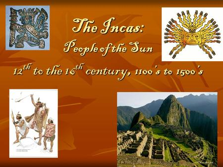 The Incas: People of the Sun 12 th to the 16 th century, 1100's to 1500's.
