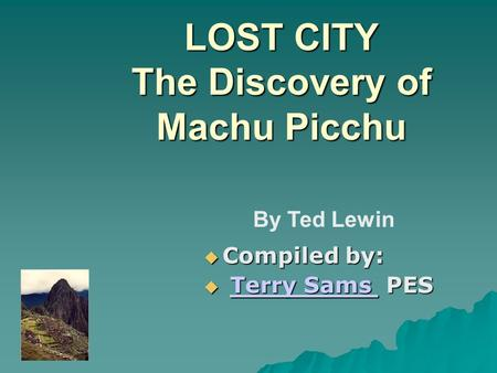 LOST CITY The Discovery of Machu Picchu  Compiled by:  Terry Sams PES Terry Sams Terry Sams By Ted Lewin.