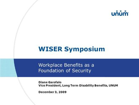 Diane Garofalo Vice President, Long Term Disability Benefits, UNUM December 3, 2009 WISER Symposium Workplace Benefits as a Foundation of Security.