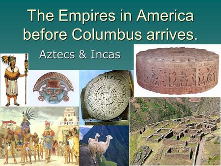 The Empires in America before Columbus arrives. Aztecs & Incas.