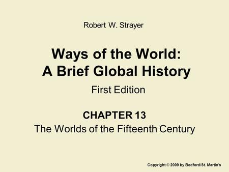 Ways of the World: A Brief Global History First Edition CHAPTER 13 The Worlds of the Fifteenth Century Copyright © 2009 by Bedford/St. Martin's Robert.