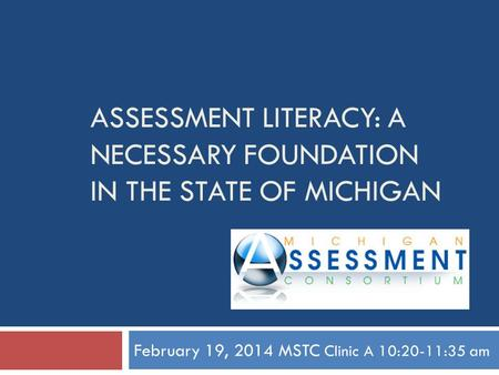 ASSESSMENT LITERACY: A NECESSARY FOUNDATION IN THE STATE OF MICHIGAN February 19, 2014 MSTC Clinic A 10:20-11:35 am.