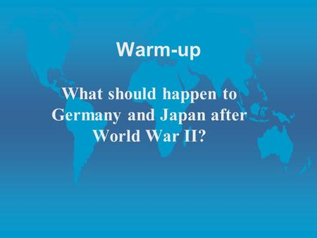 Warm-up What should happen to Germany and Japan after World War II?