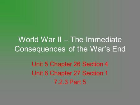 World War II – The Immediate Consequences of the War's End Unit 5 Chapter 26 Section 4 Unit 6 Chapter 27 Section 1 7.2.3 Part 5.