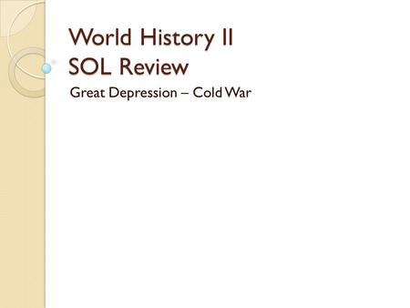 World History II SOL Review Great Depression – Cold War.