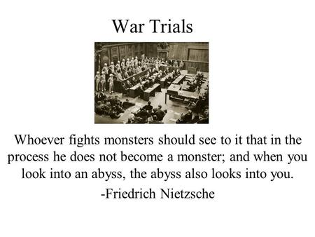 War Trials Whoever fights monsters should see to it that in the process he does not become a monster; and when you look into an abyss, the abyss also.