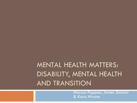MENTAL HEALTH MATTERS: DISABILITY, MENTAL HEALTH AND TRANSITION Marcus Poppen, James Sinclair & Kara Hirano.