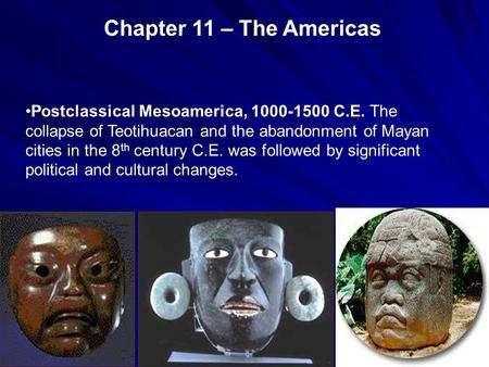 Chapter 11 – The Americas Postclassical Mesoamerica, 1000-1500 C.E. The collapse of Teotihuacan and the abandonment of Mayan cities in the 8th century.