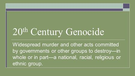 20 th Century Genocide Widespread murder and other acts committed by governments or other groups to destroy—in whole or in part—a national, racial, religious.