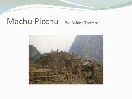 Machu Picchu By: Ashlee Thomas. Location and Climate  Machu Picchu is located in the Southwest Andes mountains.  About 70 miles Northwest of Cusco City.