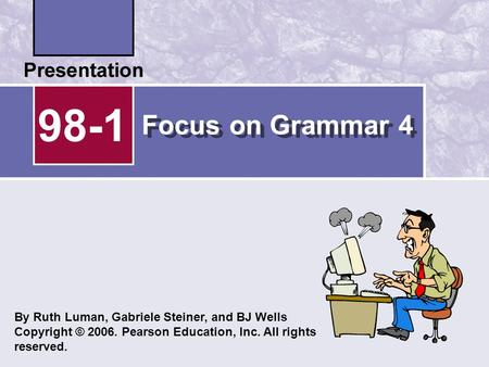 Focus on Grammar 4 98-1 By Ruth Luman, Gabriele Steiner, and BJ Wells Copyright © 2006. Pearson Education, Inc. All rights reserved.
