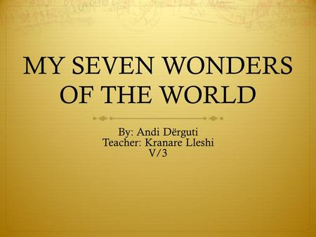 MY SEVEN WONDERS OF THE WORLD By: Andi Dërguti Teacher: Kranare Lleshi V/3.