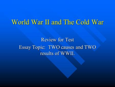 World War II and The Cold War Review for Test Essay Topic: TWO causes and TWO results of WWII.
