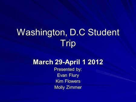 Washington, D.C Student Trip March 29-April 1 2012 Presented by: Evan Flury Kim Flowers Molly Zimmer.