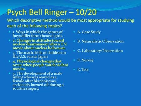 Psych Bell Ringer – 10/20 Which descriptive method would be most appropriate for studying each of the following topics? 1. Ways in which the games of boys.