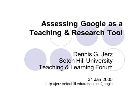 Assessing Google as a Teaching & Research Tool Dennis G. Jerz Seton Hill University Teaching & Learning Forum 31 Jan 2005