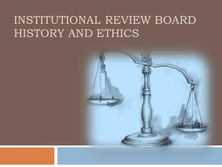 INSTITUTIONAL REVIEW BOARD HISTORY AND ETHICS. 2 Ethical History 1939-1945: Holocaust 1945-1949: Nuremburg Trials 1964: Declaration of Helsinki 1932-1972: